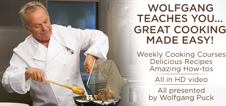 Wolfgang teaches you... Great cooking made easy! Weekly cooking Courses amazing How-tos All in HD video All presented by Wolfgang Puck